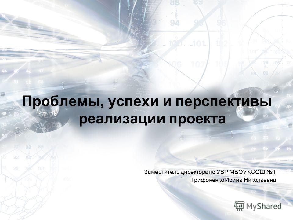 Проблемы, успехи и перспективы реализации проекта Заместитель директора по УВР МБОУ КСОШ 1 Трифоненко Ирина Николаевна