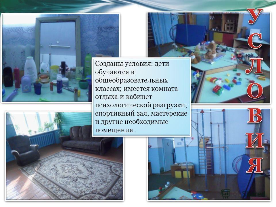Созданы условия: дети обучаются в общеобразовательных классах; имеется комната отдыха и кабинет психологической разгрузки; спортивный зал, мастерские и другие необходимые помещения.