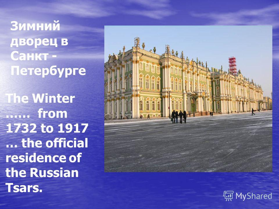 The Winter …… from 1732 to 1917 … the official residence of the Russian Tsars. Зимний дворец в Санкт - Петербурге