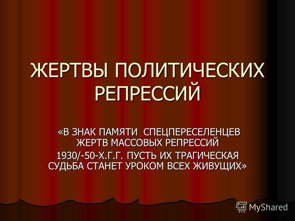 ЖЕРТВЫ ПОЛИТИЧЕСКИХ РЕПРЕССИЙ «В ЗНАК ПАМЯТИ СПЕЦПЕРЕСЕЛЕНЦЕВ ЖЕРТВ МАССОВЫХ РЕПРЕССИЙ «В ЗНАК ПАМЯТИ СПЕЦПЕРЕСЕЛЕНЦЕВ ЖЕРТВ МАССОВЫХ РЕПРЕССИЙ 1930/-50-Х.Г.Г. ПУСТЬ ИХ ТРАГИЧЕСКАЯ СУДЬБА СТАНЕТ УРОКОМ ВСЕХ ЖИВУЩИХ»