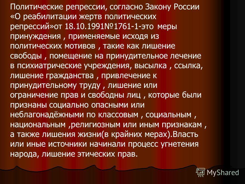 Политические репрессии, согласно Закону России «О реабилитации жертв политических репрессий»от 18.10.19911761-1-это меры принуждения, применяемые исходя из политических мотивов, такие как лишение свободы, помещение на принудительное лечение в психиат