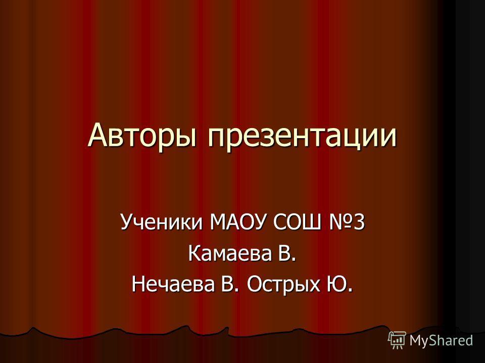 Авторы презентации Ученики МАОУ СОШ 3 Камаева В. Нечаева В. Острых Ю.