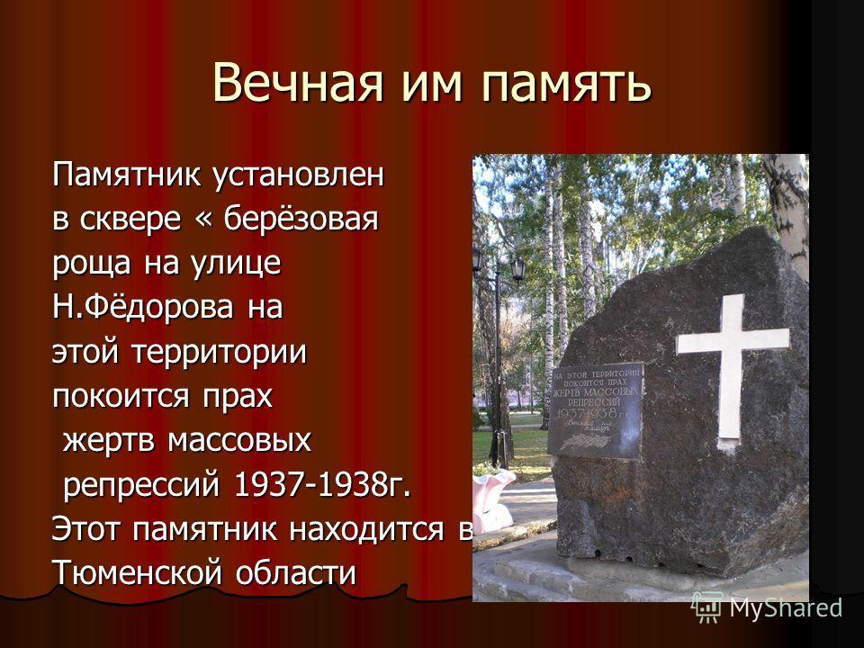 Вечная им память Памятник установлен в сквере « берёзовая роща на улице Н.Фёдорова на этой территории покоится прах жертв массовых жертв массовых репрессий 1937-1938г. репрессий 1937-1938г. Этот памятник находится в Тюменской области