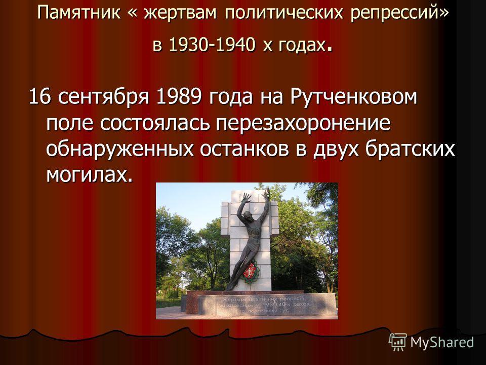 Памятник « жертвам политических репрессий» в 1930-1940 х годах. 16 сентября 1989 года на Рутченковом поле состоялась перезахоронение обнаруженных останков в двух братских могилах.