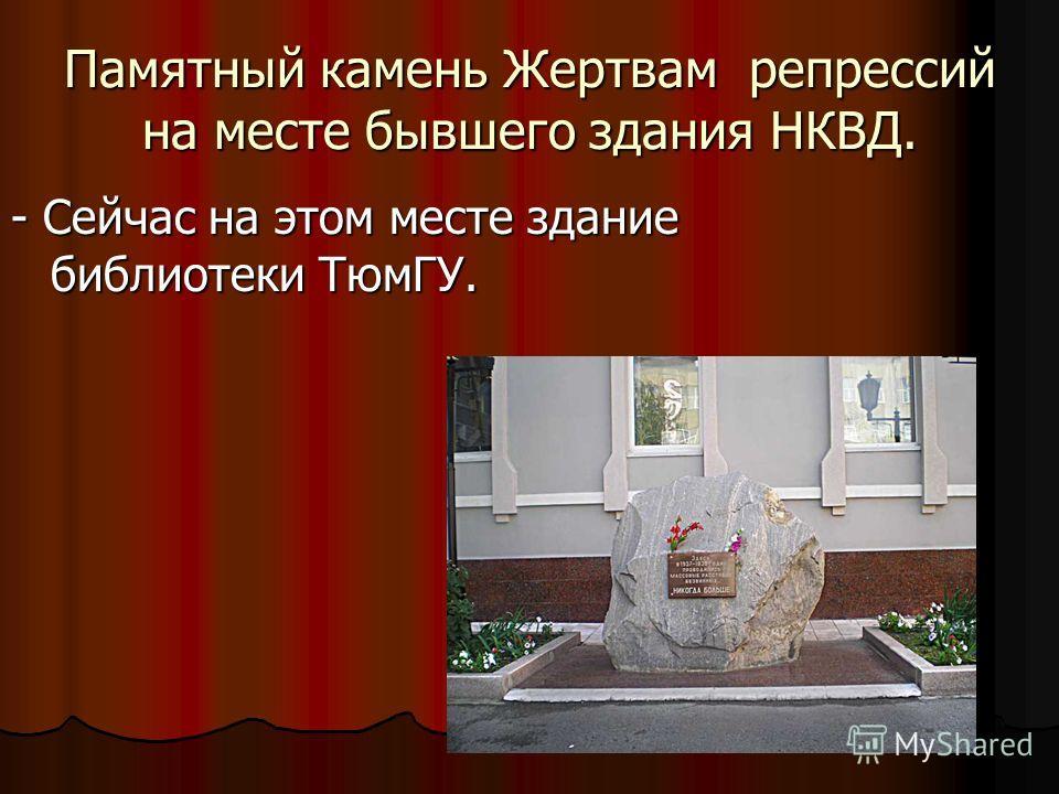 Памятный камень Жертвам репрессий на месте бывшего здания НКВД. - Сейчас на этом месте здание библиотеки ТюмГУ.