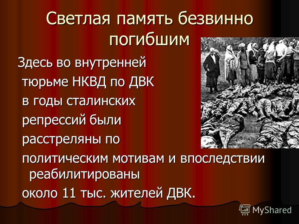 Светлая память безвинно погибшим Здесь во внутренней тюрьме НКВД по ДВК тюрьме НКВД по ДВК в годы сталинских в годы сталинских репрессий были репрессий были расстреляны по расстреляны по политическим мотивам и впоследствии реабилитированы политически