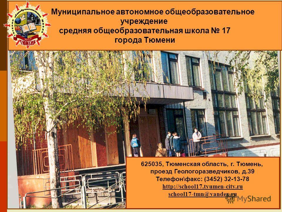 Муниципальное автономное общеобразовательное учреждение средняя общеобразовательная школа 17 города Тюмени 625035, Тюменская область, г. Тюмень, проезд Геологоразведчиков, д.39 Телефон\факс: (3452) 32-13-78 http://school17.tyumen-city.ru school17-tmn