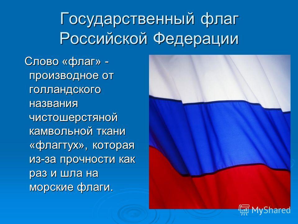 Государственный флаг Российской Федерации Слово «флаг» - производное от голландского названия чистошерстяной камвольной ткани «флагтух», которая из-за прочности как раз и шла на морские флаги. Слово «флаг» - производное от голландского названия чисто