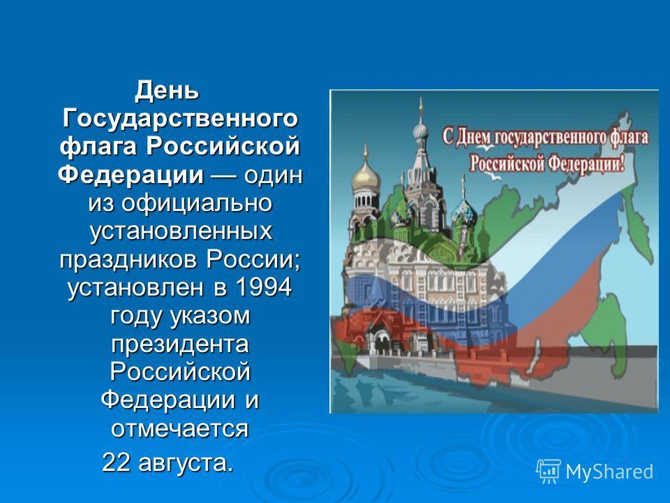 День Государственного флага Российской Федерации один из официально установленных праздников России; установлен в 1994 году указом президента Российской Федерации и отмечается 22 августа.