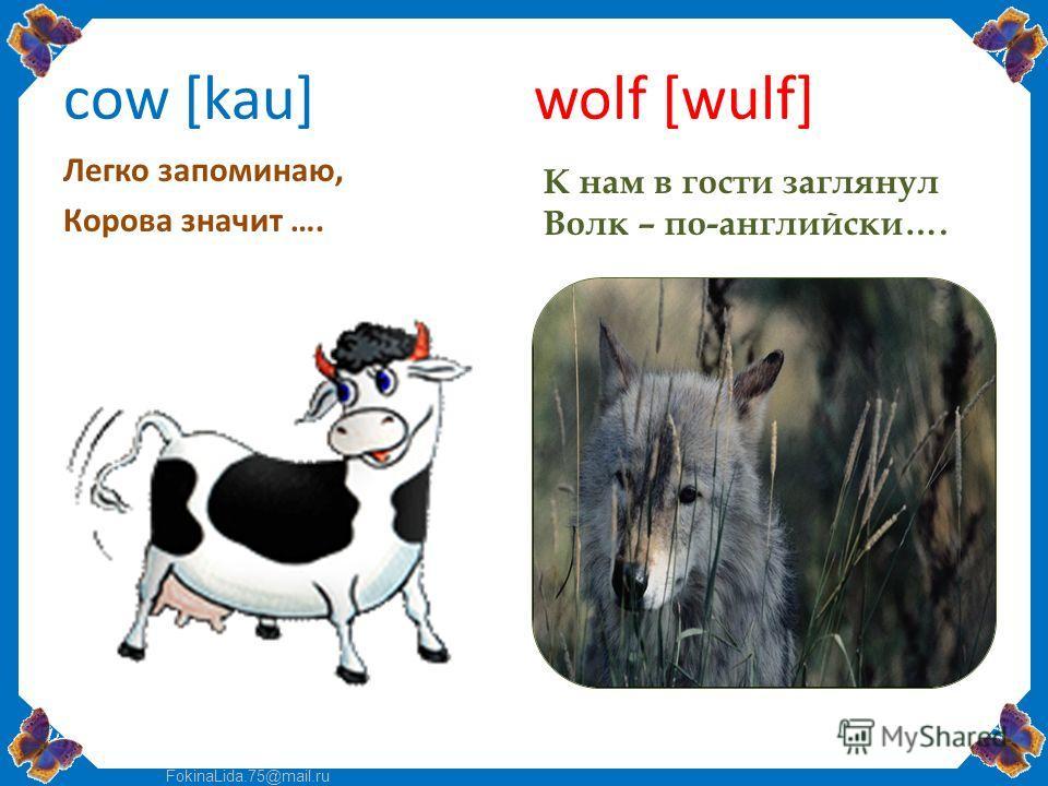 FokinaLida.75@mail.ru cow [kau] wolf [wulf] Легко запоминаю, Корова значит …. К нам в гости заглянул Волк – по-английски….