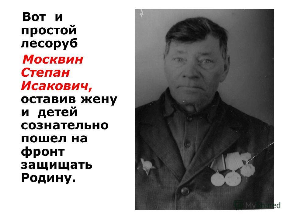 Вот и простой лесоруб Москвин Степан Исакович, оставив жену и детей сознательно пошел на фронт защищать Родину.
