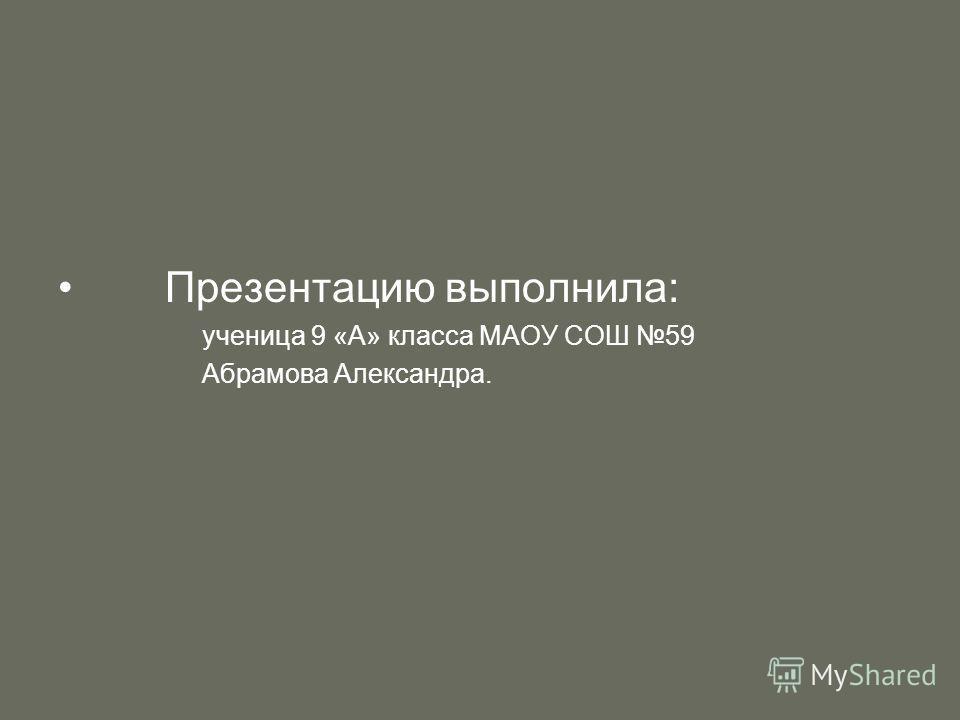 Презентацию выполнила: ученица 9 «А» класса МАОУ СОШ 59 Абрамова Александра.