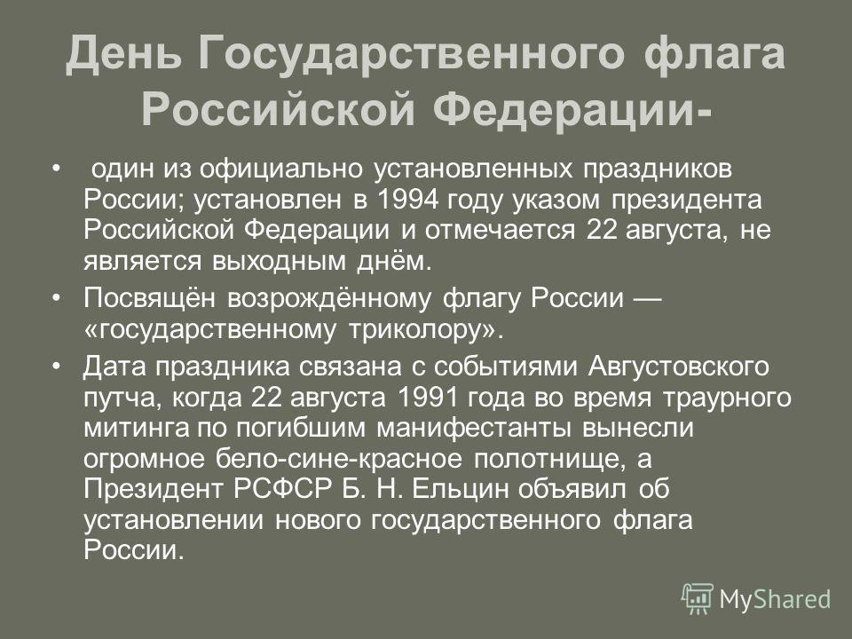 День Государственного флага Российской Федерации- один из официально установленных праздников России; установлен в 1994 году указом президента Российской Федерации и отмечается 22 августа, не является выходным днём. Посвящён возрождённому флагу Росси