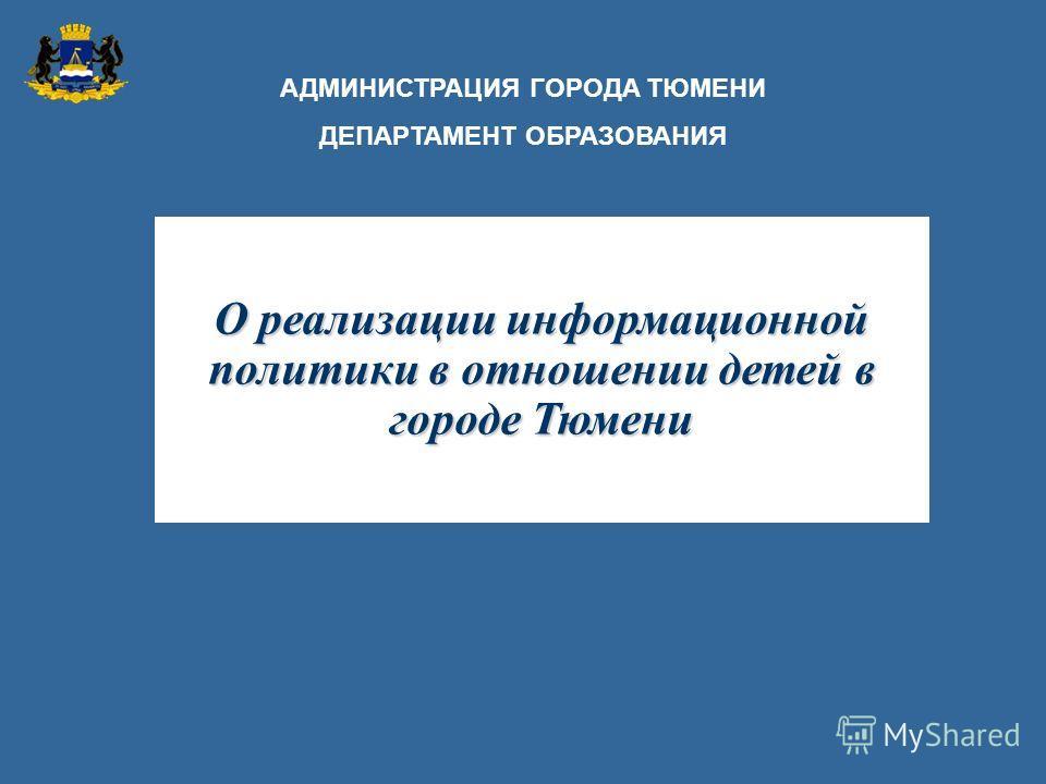 О реализации информационной политики в отношении детей в городе Тюмени АДМИНИСТРАЦИЯ ГОРОДА ТЮМЕНИ ДЕПАРТАМЕНТ ОБРАЗОВАНИЯ