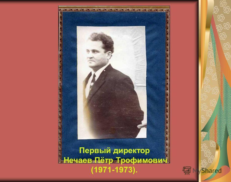 Первый директор Нечаев Пётр Трофимович (1971-1973).