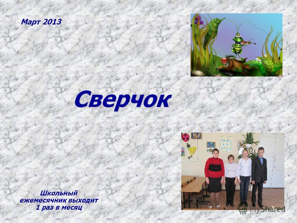 Сверчок Март 2013 Школьный ежемесячник выходит 1 раз в месяц