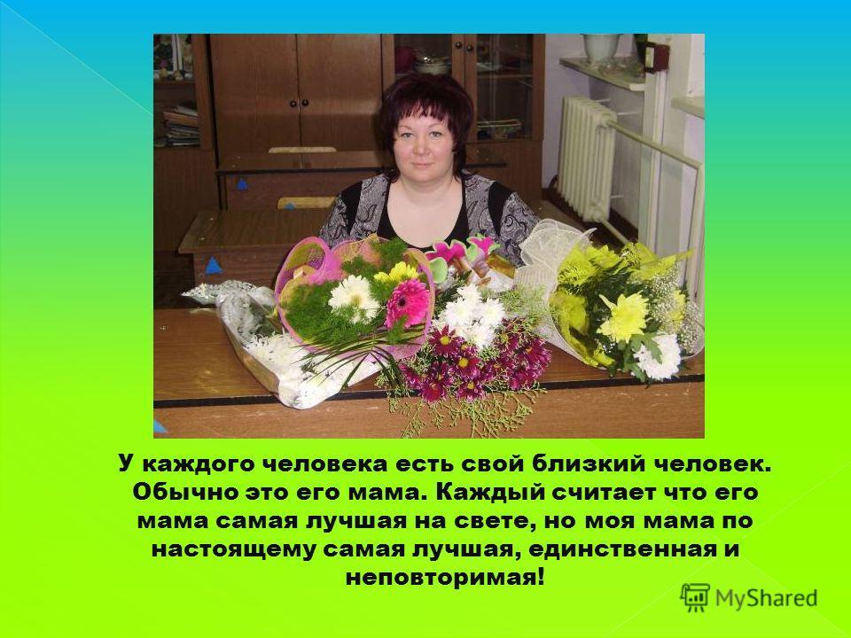 У каждого человека есть свой близкий человек. Обычно это его мама. Каждый считает что его мама самая лучшая на свете, но моя мама по настоящему самая лучшая, единственная и неповторимая!