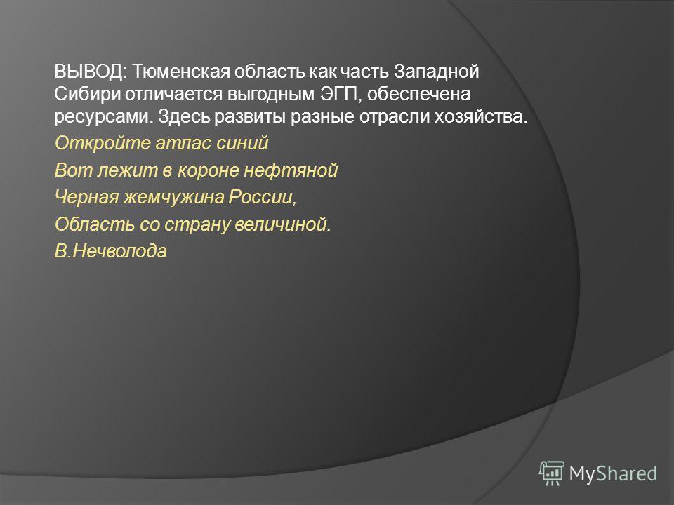 ВЫВОД: Тюменская область как часть Западной Сибири отличается выгодным ЭГП, обеспечена ресурсами. Здесь развиты разные отрасли хозяйства. Откройте атлас синий Вот лежит в короне нефтяной Черная жемчужина России, Область со страну величиной. В.Нечволо