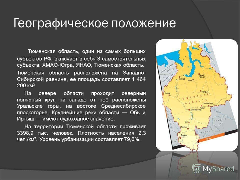 Географическое положение Тюменская область, один из самых больших субъектов РФ, включает в себя 3 самостоятельных субъекта: ХМАО-Югра, ЯНАО, Тюменская область. Тюменская область расположена на Западно- Сибирской равнине, её площадь составляет 1 464 2