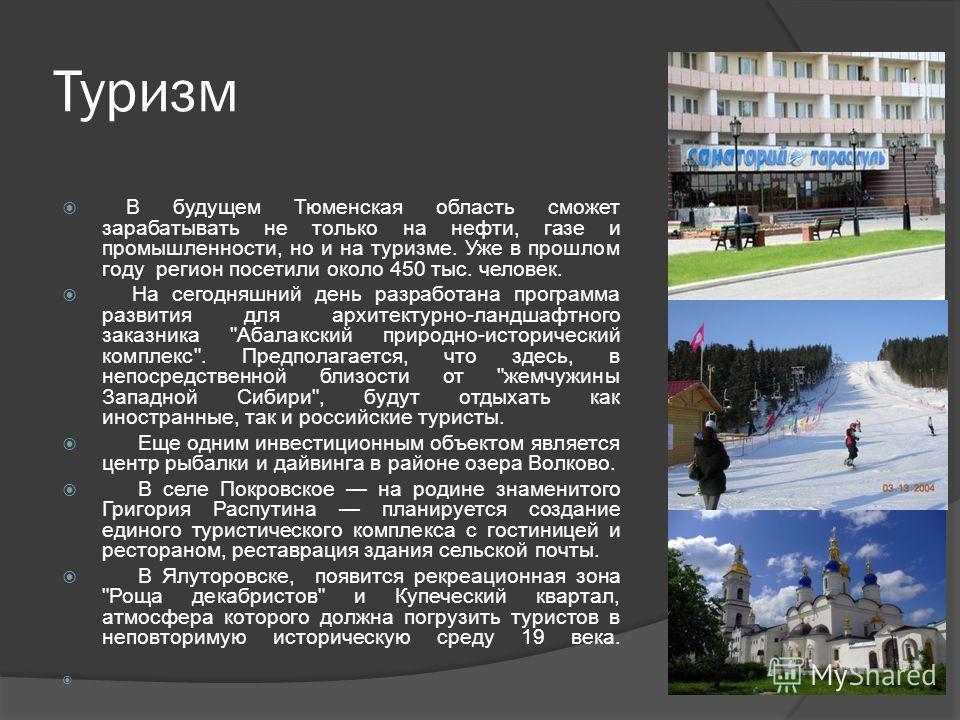 Туризм В будущем Тюменская область сможет зарабатывать не только на нефти, газе и промышленности, но и на туризме. Уже в прошлом году регион посетили около 450 тыс. человек. На сегодняшний день разработана программа развития для архитектурно-ландшафт