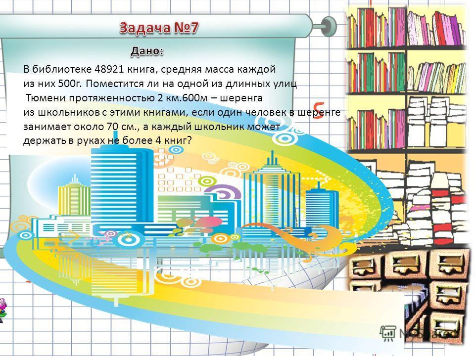 В библиотеке 48921 книга, средняя масса каждой из них 500г. Поместится ли на одной из длинных улиц Тюмени протяженностью 2 км.600м – шеренга из школьников с этими книгами, если один человек в шеренге занимает около 70 см., а каждый школьник может дер