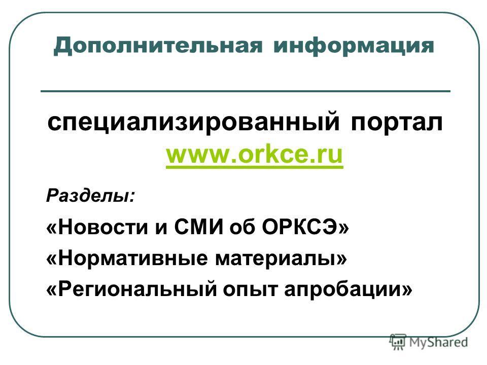 Дополнительная информация специализированный портал www.orkce.ru www.orkce.ru Разделы: «Новости и СМИ об ОРКСЭ» «Нормативные материалы» «Региональный опыт апробации»