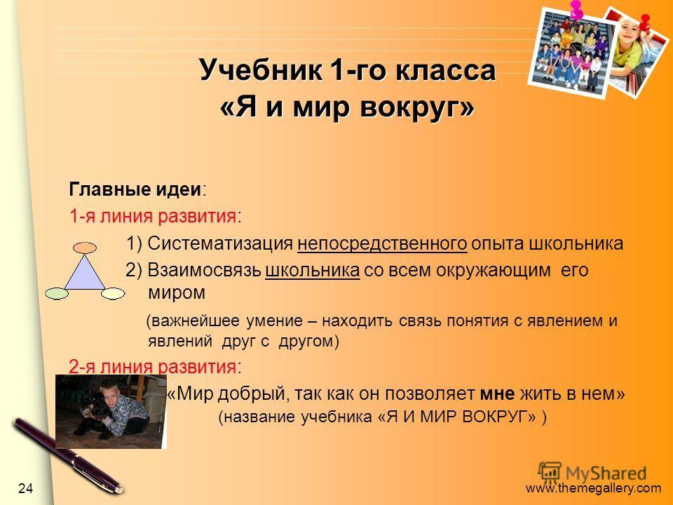 www.themegallery.com 24 Учебник 1-го класса «Я и мир вокруг» Главные идеи: 1-я линия развития 1-я линия развития: 1) Систематизация непосредственного опыта школьника 2) Взаимосвязь школьника со всем окружающим его миром (важнейшее умение – находить с