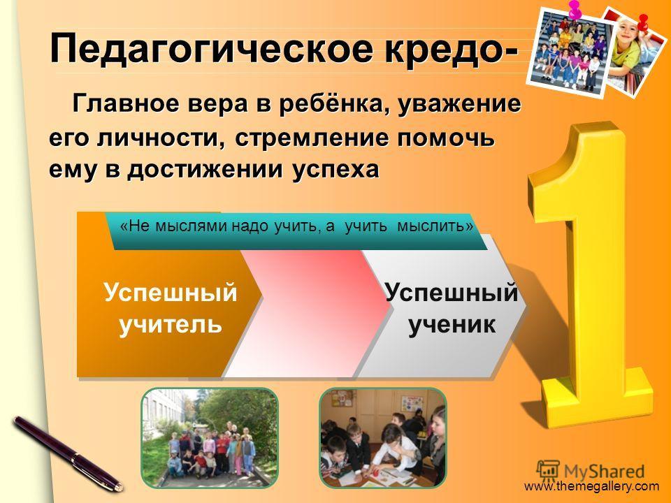 www.themegallery.com Педагогическое кредо- Главное вера в ребёнка, уважение его личности, стремление помочь ему в достижении успеха Успешный учитель Успешный ученик «Не мыслями надо учить, а учить мыслить»