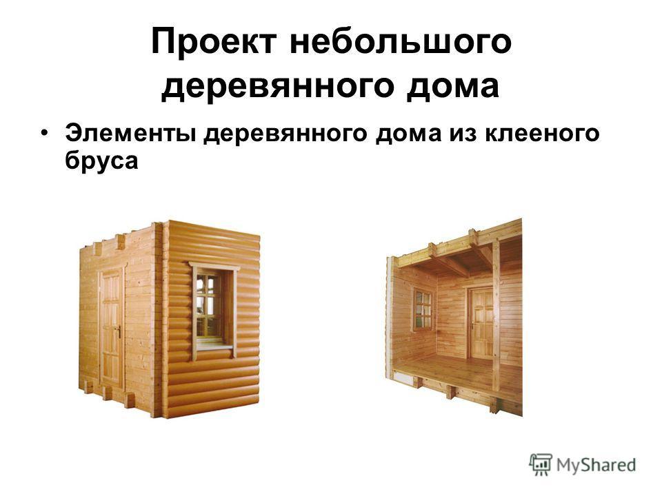 Проект небольшого деревянного дома Элементы деревянного дома из клееного бруса