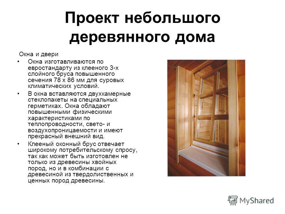Проект небольшого деревянного дома Окна и двери Окна изготавливаются по евростандарту из клееного 3-х слойного бруса повышенного сечения 78 х 86 мм для суровых климатических условий. В окна вставляются двухкамерные стеклопакеты на специальных гермети