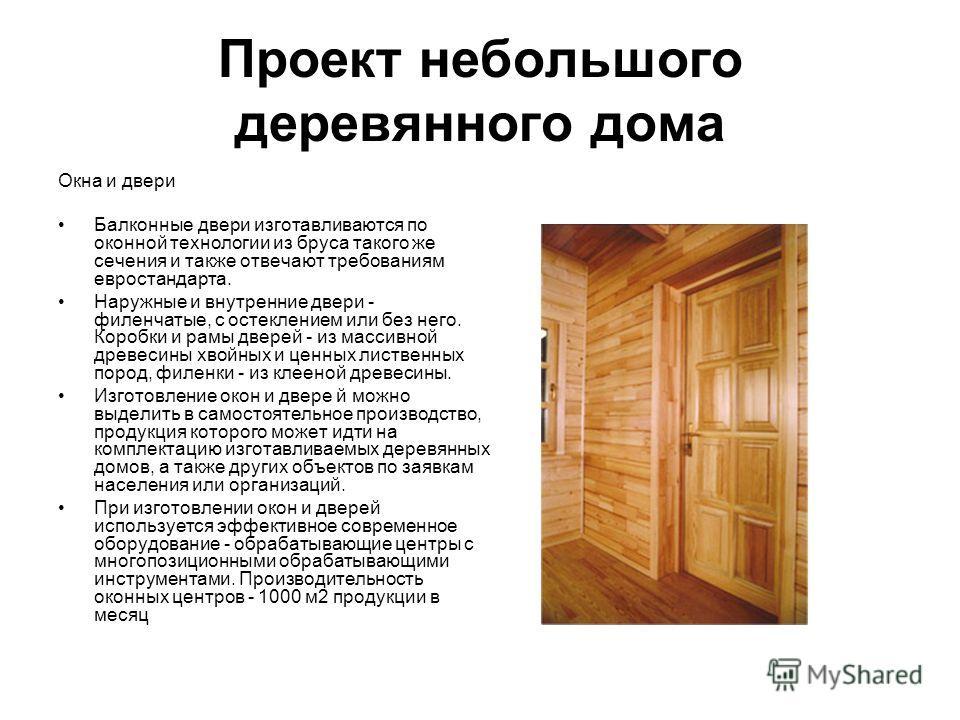 Проект небольшого деревянного дома Окна и двери Балконные двери изготавливаются по оконной технологии из бруса такого же сечения и также отвечают требованиям евростандарта. Наружные и внутренние двери - филенчатые, с остеклением или без него. Коробки