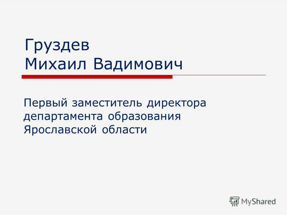 Груздев Михаил Вадимович Первый заместитель директора департамента образования Ярославской области
