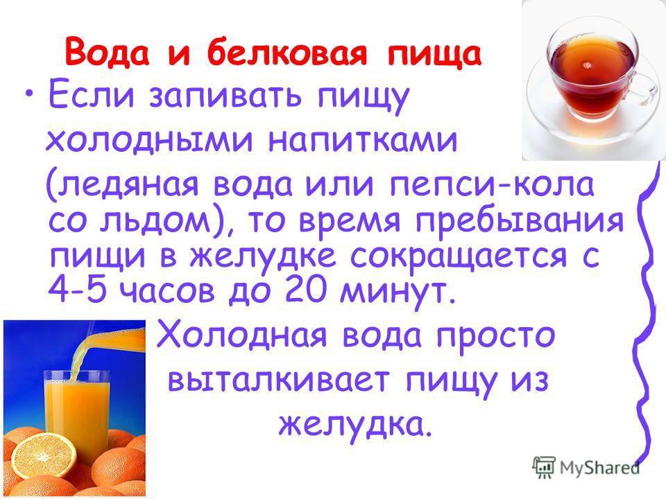 Вода и белковая пища Если запивать пищу холодными напитками (ледяная вода или пепси-кола со льдом), то время пребывания пищи в желудке сокращается с 4-5 часов до 20 минут. Холодная вода просто выталкивает пищу из желудка.