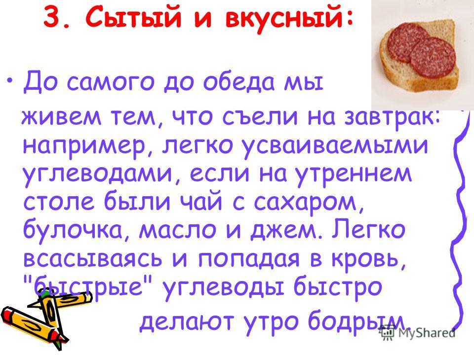 3. Сытый и вкусный: До самого до обеда мы живем тем, что съели на завтрак: например, легко усваиваемыми углеводами, если на утреннем столе были чай с сахаром, булочка, масло и джем. Легко всасываясь и попадая в кровь,