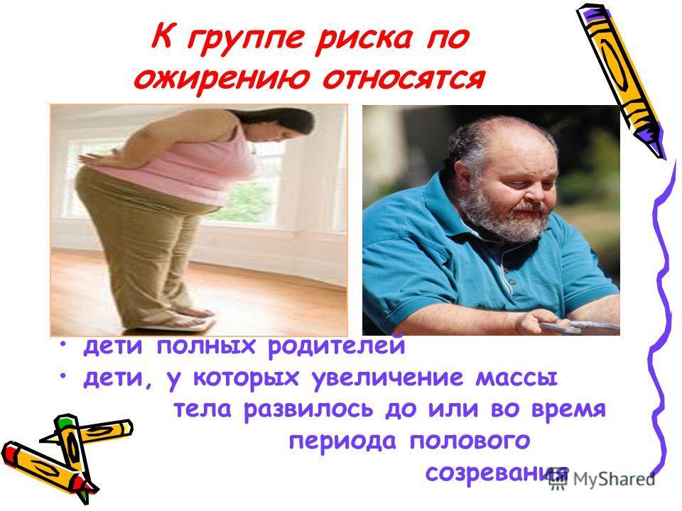 К группе риска по ожирению относятся дети полных родителей дети, у которых увеличение массы тела развилось до или во время периода полового созревания
