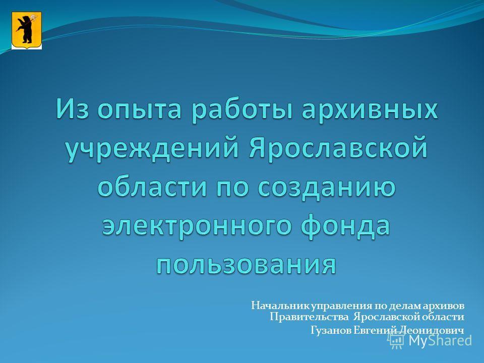 Начальник управления по делам архивов Правительства Ярославской области Гузанов Евгений Леонидович