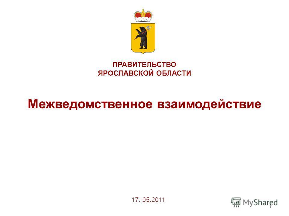ПРАВИТЕЛЬСТВО ЯРОСЛАВСКОЙ ОБЛАСТИ Межведомственное взаимодействие 1 17. 05.2011