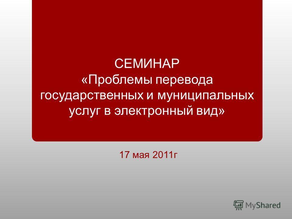 СЕМИНАР « Проблемы перевода государственных и муниципальных услуг в электронный вид » 17 мая 2011 г
