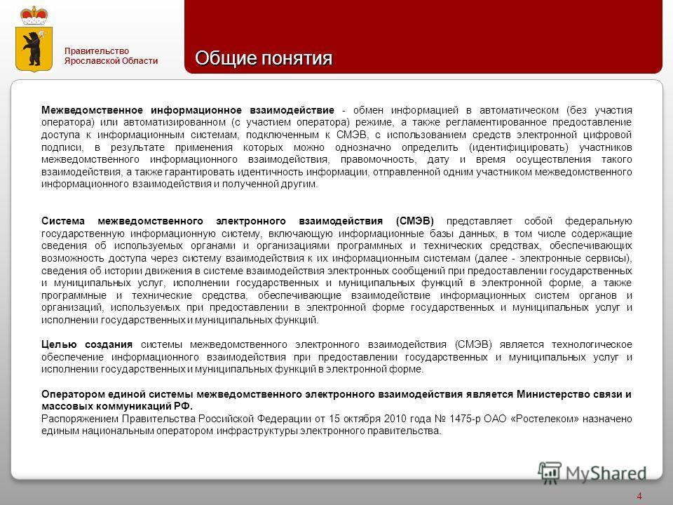 Правительство Ярославской Области 4 Общие понятия Межведомственное информационное взаимодействие - обмен информацией в автоматическом (без участия оператора) или автоматизированном (с участием оператора) режиме, а также регламентированное предоставле