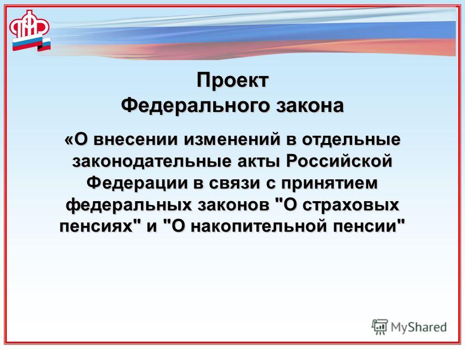 Проект Федерального закона «О внесении изменений в отдельные законодательные акты Российской Федерации в связи с принятием федеральных законов О страховых пенсиях и О накопительной пенсии