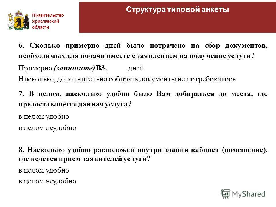 Правительство Ярославской области Структура типовой анкеты 6. Сколько примерно дней было потрачено на сбор документов, необходимых для подачи вместе с заявлением на получение услуги? Примерно (запишите) В3._____ дней Нисколько, дополнительно собирать