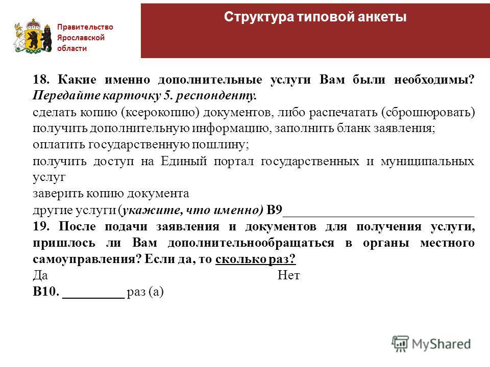 Правительство Ярославской области Структура типовой анкеты 18. Какие именно дополнительные услуги Вам были необходимы? Передайте карточку 5. респонденту. сделать копию (ксерокопию) документов, либо распечатать (сброшюровать) получить дополнительную и