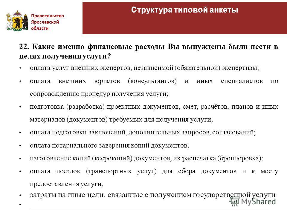 Правительство Ярославской области Структура типовой анкеты 22. Какие именно финансовые расходы Вы вынуждены были нести в целях получения услуги? оплата услуг внешних экспертов, независимой (обязательной) экспертизы; оплата внешних юристов (консультан