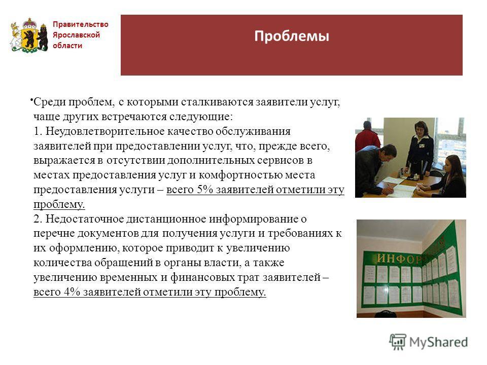 Проблемы Правительство Ярославской области. Среди проблем, с которыми сталкиваются заявители услуг, чаще других встречаются следующие: 1. Неудовлетворительное качество обслуживания заявителей при предоставлении услуг, что, прежде всего, выражается в