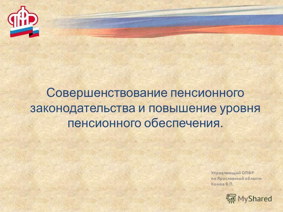 Управляющий ОПФР по Ярославской области Комов В.П. Совершенствование пенсионного законодательства и повышение уровня пенсионного обеспечения.