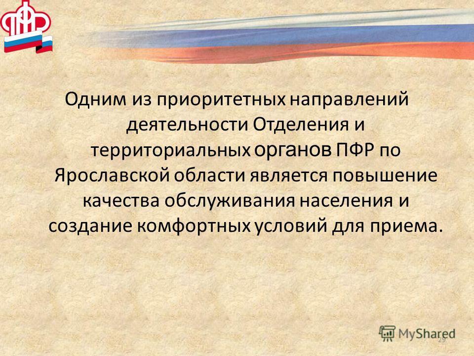 Одним из приоритетных направлений деятельности Отделения и территориальных органов ПФР по Ярославской области является повышение качества обслуживания населения и создание комфортных условий для приема. 29