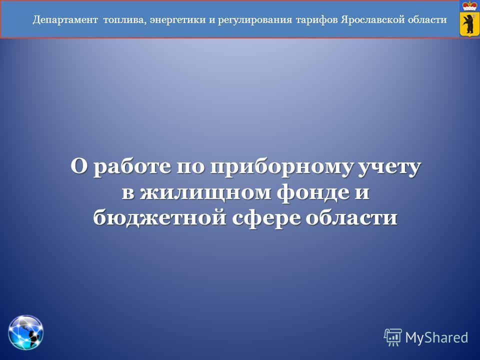 Департамент топлива, энергетики и регулирования тарифов Ярославской области О работе по приборному учету в жилищном фонде и бюджетной сфере области