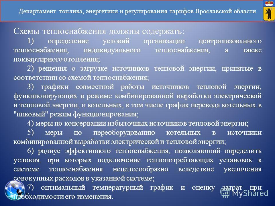 Департамент топлива, энергетики и регулирования тарифов Ярославской области Схемы теплоснабжения должны содержать: 1) определение условий организации централизованного теплоснабжения, индивидуального теплоснабжения, а также поквартирного отопления; 2