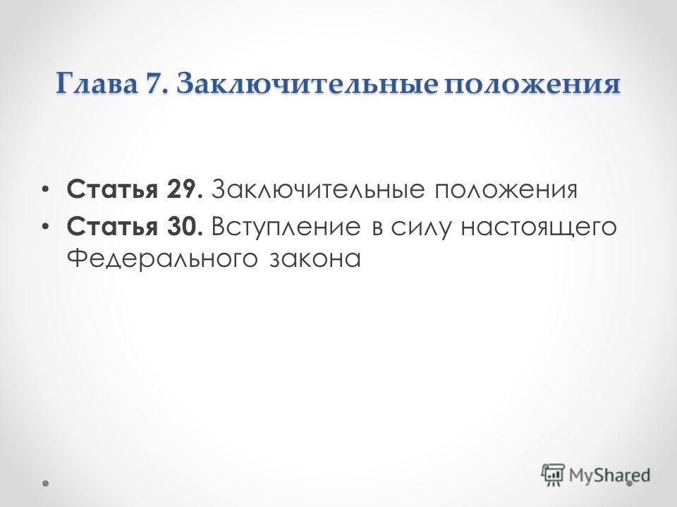 Глава 7. Заключительные положения Статья 29. Заключительные положения Статья 30. Вступление в силу настоящего Федерального закона