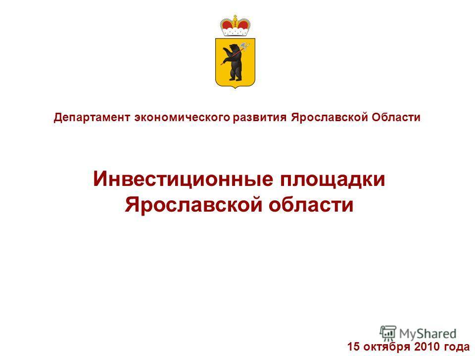Департамент экономического развития Ярославской Области Инвестиционные площадки Ярославской области 15 октября 2010 года